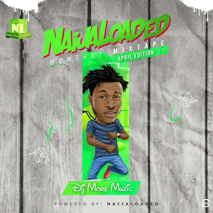 [Mixtape] Naijaloaded monthly Mixtape April 2018 By DJ MoreMuzic - 87.54 Mb